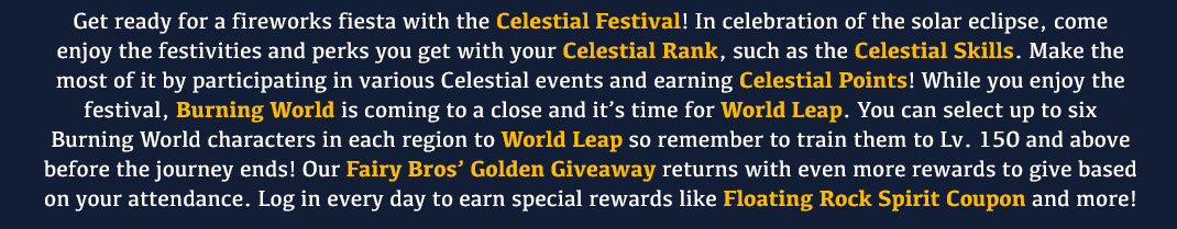 Get ready for a fireworks fiesta with the Celestial Festival! In celebration of the solar eclipse, come enjoy the festivities and perks you get with your Celestial Rank, such as the Celestial Skills. Make the most of it by participating in various Celestial events and earning Celestial Points! While you enjoy the festival, Burning World is coming to a close and it's time for World Leap. You can select up to six Burning World characters in each region to World Leap so remember to train them to Lv. 150 and above before the journey ends! Our Fairy Bros' Golden Giveaway returns with even more rewards to give based on your attendance. Log in every day to earn special rewards like Floating Rock Spirit Coupon and more!