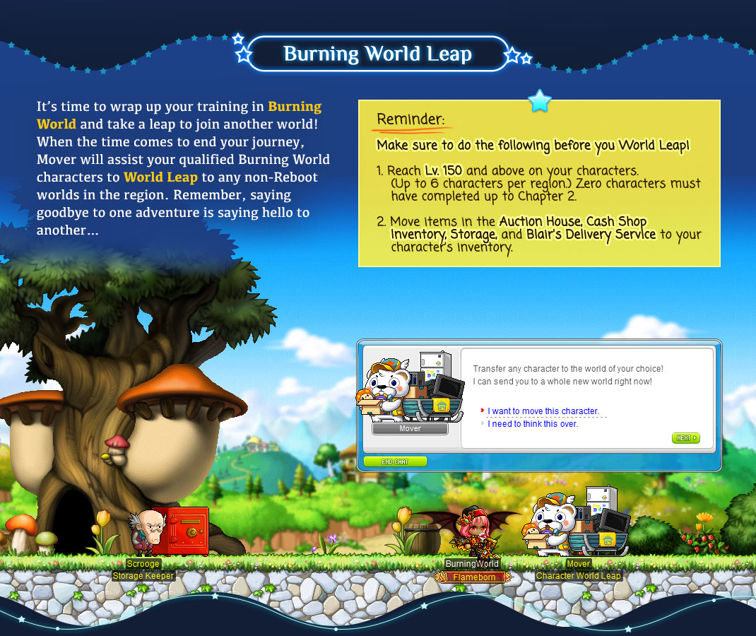 It's time to wrap up your training in Burning World and take a leap to join another world! When the time comes to end your journey, Mover will assist your qualified Burning World characters to World Leap to any non-Reboot worlds in the region. Remember, saying goodbye to one adventure is saying hello to another…